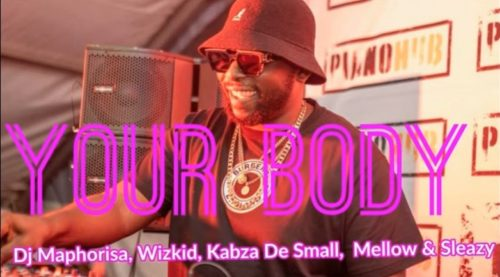 DJ Maphorisa Your Body Feat. Wizkid Kabza De Small Mellow Sleazy